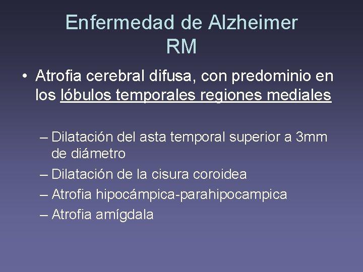 Enfermedad de Alzheimer RM • Atrofia cerebral difusa, con predominio en los lóbulos temporales