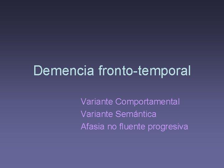 Demencia fronto-temporal Variante Comportamental Variante Semántica Afasia no fluente progresiva