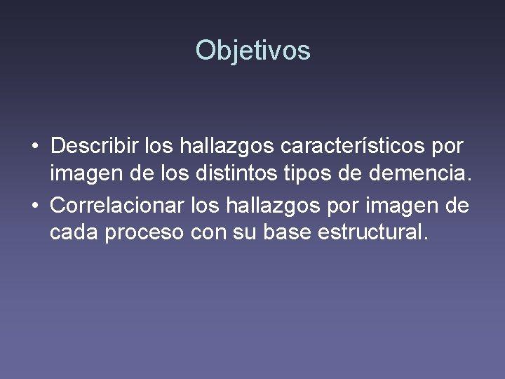 Objetivos • Describir los hallazgos característicos por imagen de los distintos tipos de demencia.