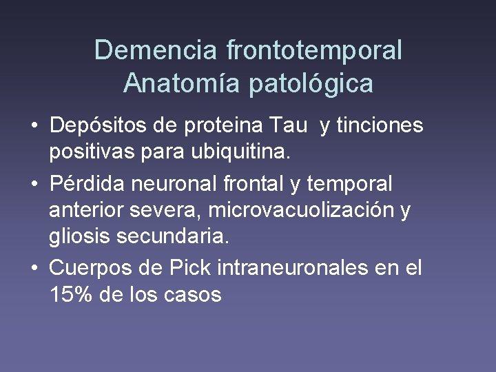 Demencia frontotemporal Anatomía patológica • Depósitos de proteina Tau y tinciones positivas para ubiquitina.