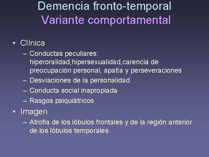 Demencia fronto-temporal Variante comportamental • Clínica – Conductas peculiares: hiperoralidad, hipersexualidad, carencia de preocupación