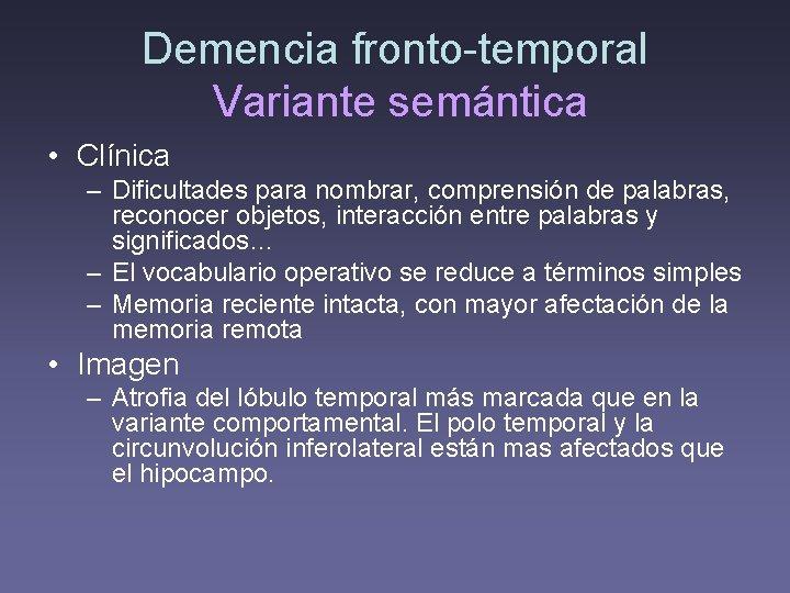 Demencia fronto-temporal Variante semántica • Clínica – Dificultades para nombrar, comprensión de palabras, reconocer