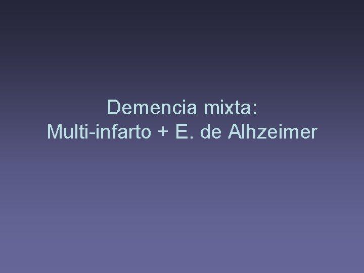 Demencia mixta: Multi-infarto + E. de Alhzeimer