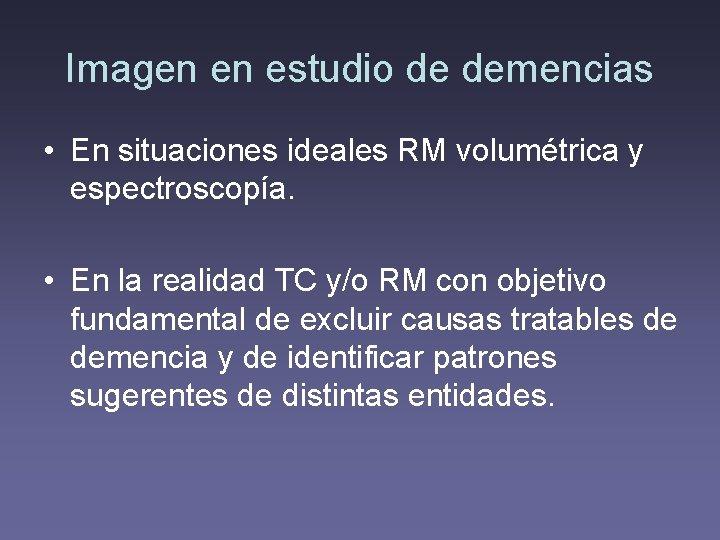 Imagen en estudio de demencias • En situaciones ideales RM volumétrica y espectroscopía. •