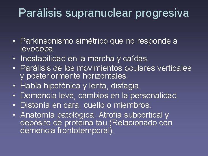 Parálisis supranuclear progresiva • Parkinsonismo simétrico que no responde a levodopa. • Inestabilidad en