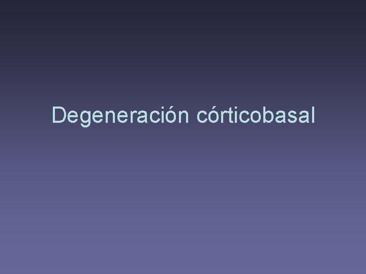 Degeneración córticobasal