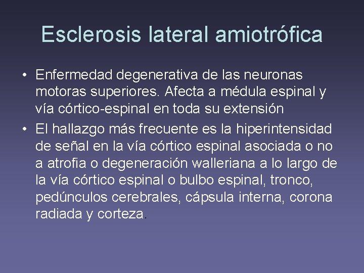 Esclerosis lateral amiotrófica • Enfermedad degenerativa de las neuronas motoras superiores. Afecta a médula