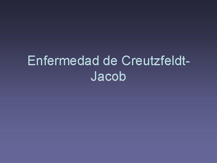 Enfermedad de Creutzfeldt. Jacob