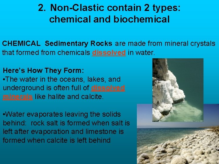 2. Non-Clastic contain 2 types: chemical and biochemical CHEMICAL Sedimentary Rocks are made from