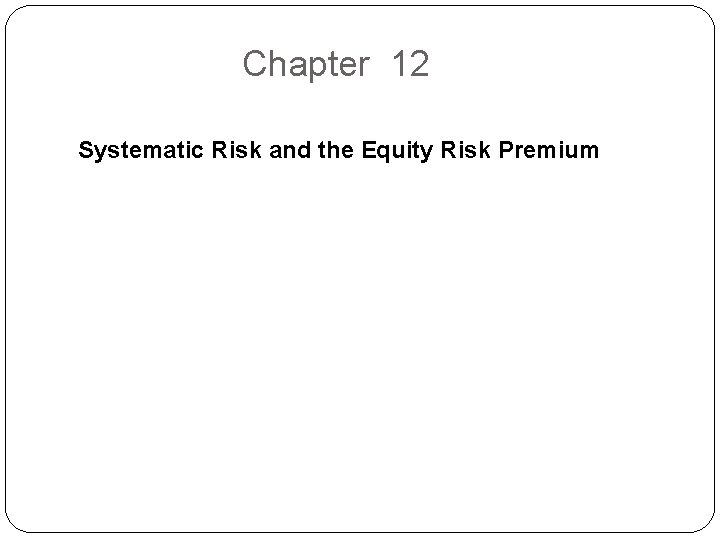 Chapter 12 Systematic Risk and the Equity Risk Premium