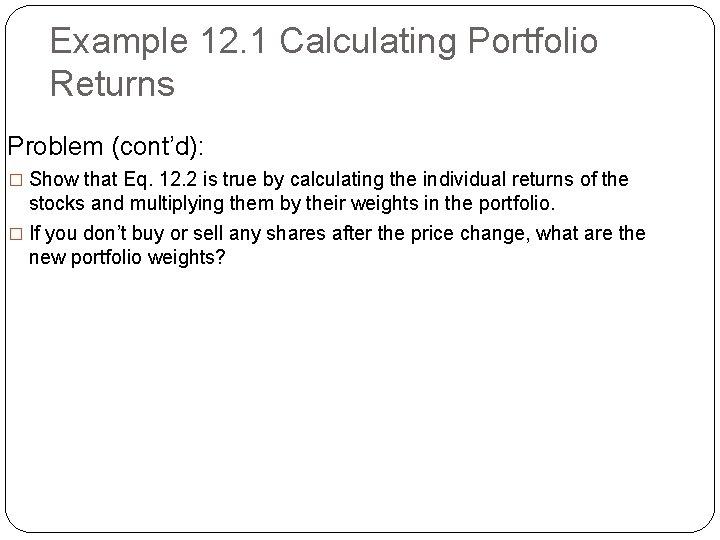 Example 12. 1 Calculating Portfolio Returns Problem (cont'd): � Show that Eq. 12. 2