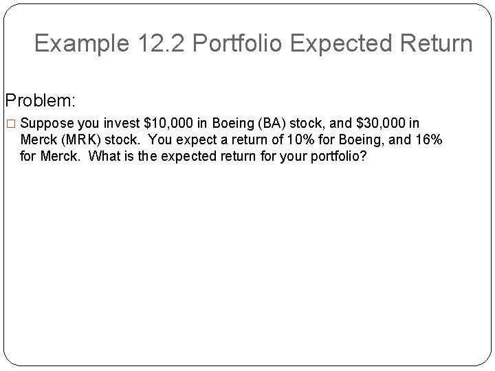 Example 12. 2 Portfolio Expected Return Problem: � Suppose you invest $10, 000 in