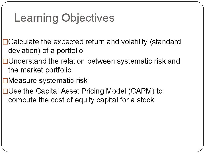 Learning Objectives �Calculate the expected return and volatility (standard deviation) of a portfolio �Understand