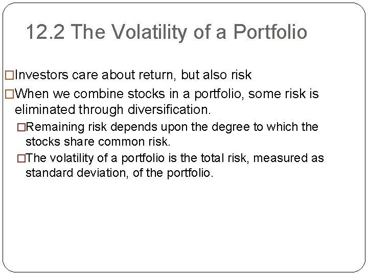 12. 2 The Volatility of a Portfolio �Investors care about return, but also risk