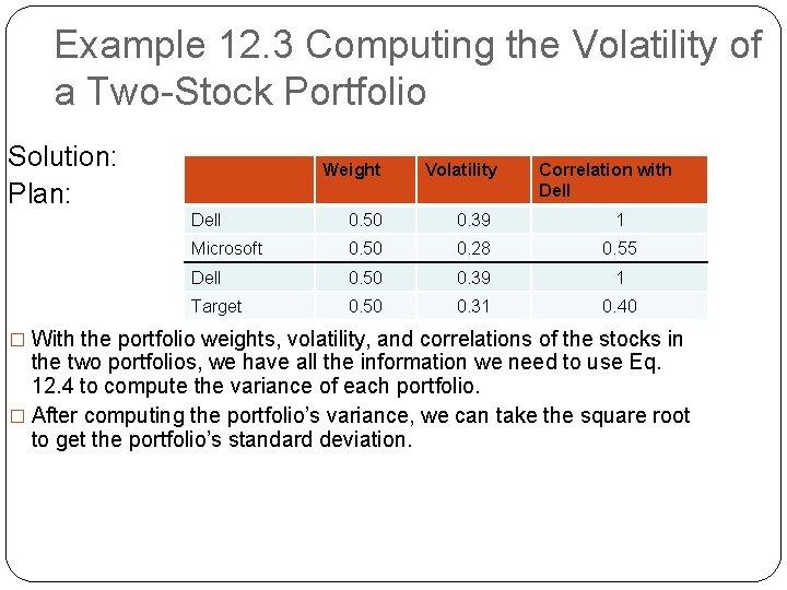 Example 12. 3 Computing the Volatility of a Two-Stock Portfolio Solution: Plan: Weight Volatility