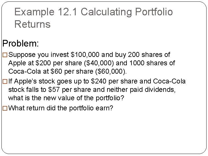Example 12. 1 Calculating Portfolio Returns Problem: � Suppose you invest $100, 000 and