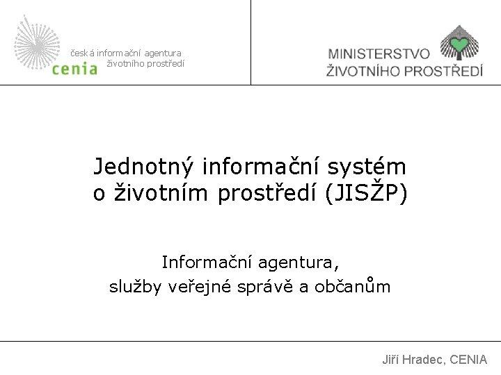 česká informační agentura životního prostředí Jednotný informační systém o životním prostředí (JISŽP) Informační agentura,