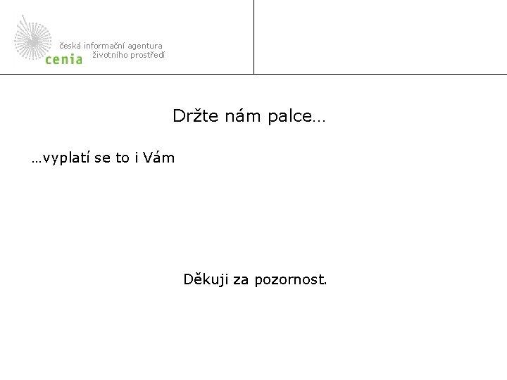 česká informační agentura životního prostředí Držte nám palce… …vyplatí se to i Vám Děkuji