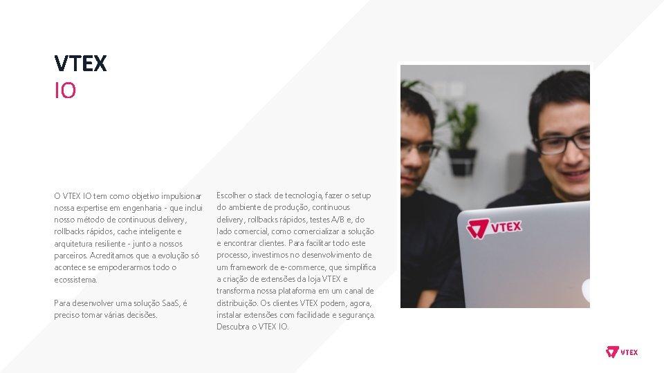 VTEX IO O VTEX IO tem como objetivo impulsionar nossa expertise em engenharia -