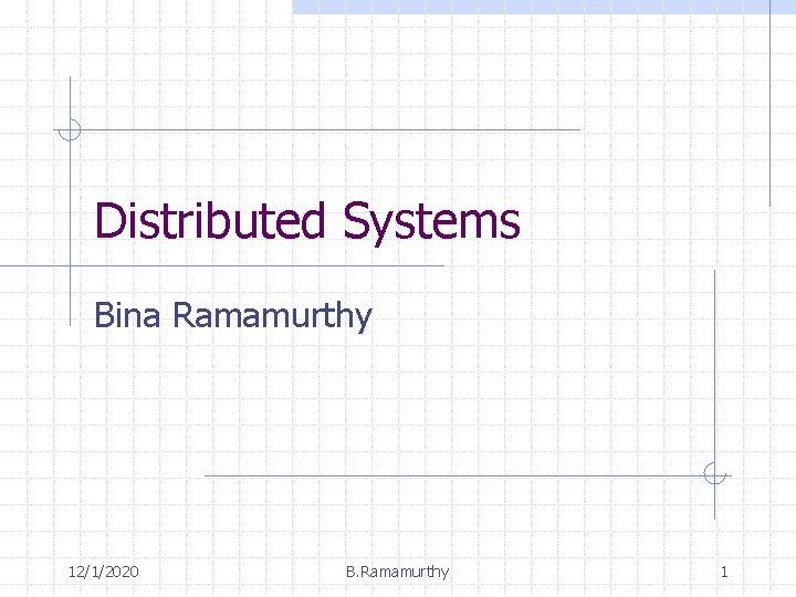 Distributed Systems Bina Ramamurthy 12/1/2020 B. Ramamurthy 1