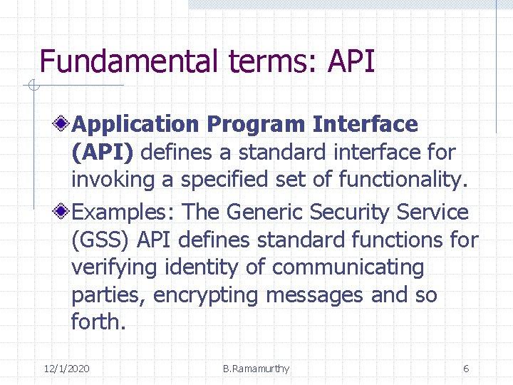 Fundamental terms: API Application Program Interface (API) defines a standard interface for invoking a