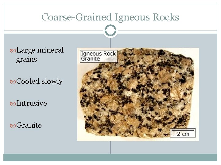 Coarse-Grained Igneous Rocks Large mineral grains Cooled slowly Intrusive Granite