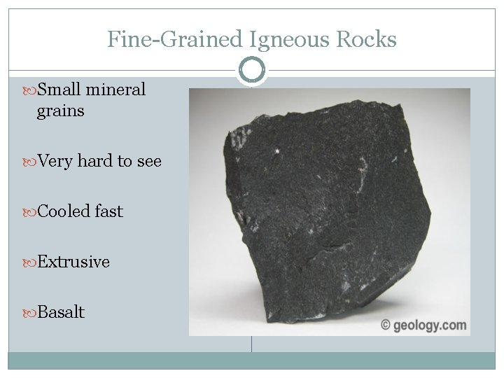Fine-Grained Igneous Rocks Small mineral grains Very hard to see Cooled fast Extrusive Basalt