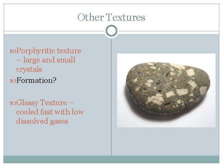 Other Textures Porphyritic texture – large and small crystals Formation? Glassy Texture – cooled