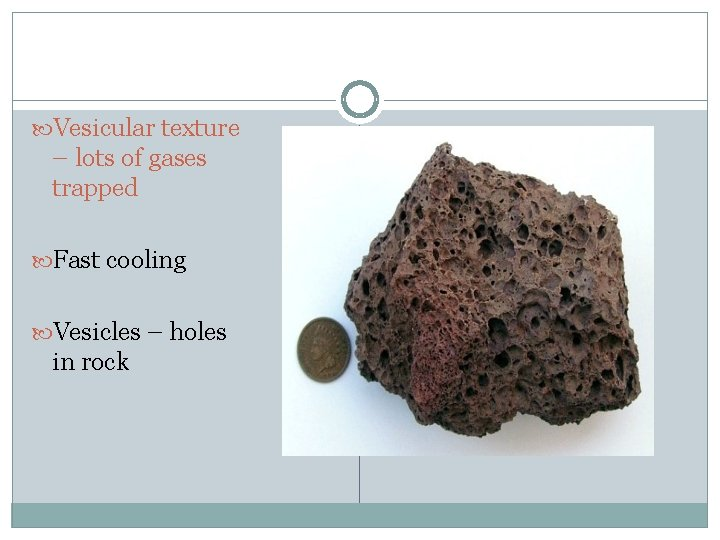 Vesicular texture – lots of gases trapped Fast cooling Vesicles – holes in