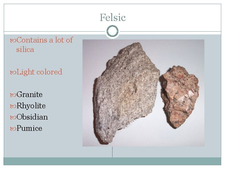 Felsic Contains a lot of silica Light colored Granite Rhyolite Obsidian Pumice