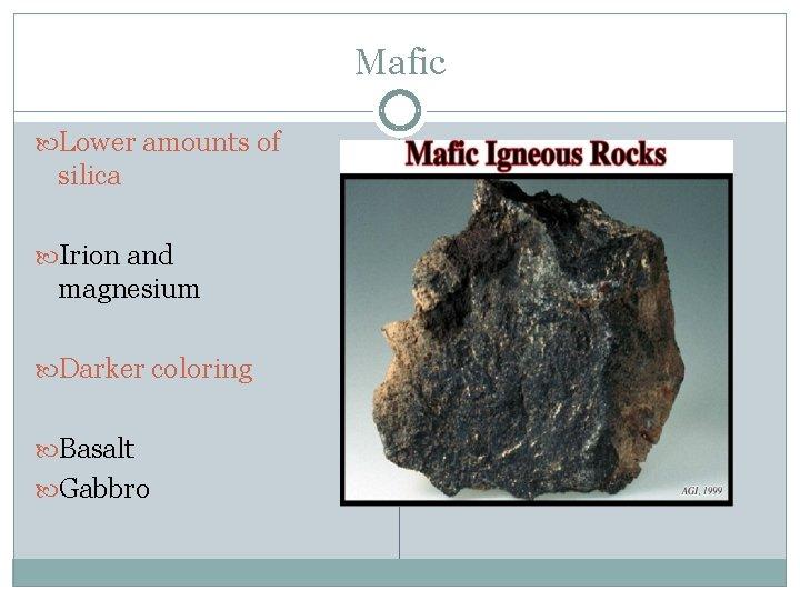 Mafic Lower amounts of silica Irion and magnesium Darker coloring Basalt Gabbro