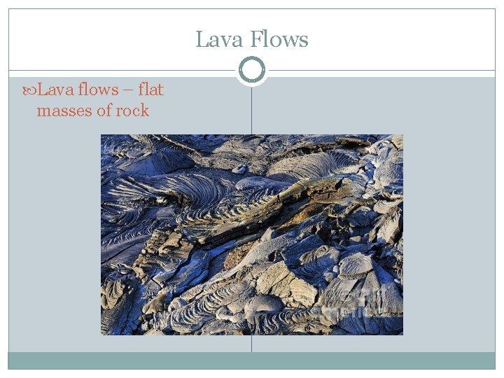 Lava Flows Lava flows – flat masses of rock