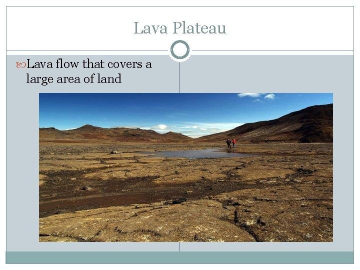 Lava Plateau Lava flow that covers a large area of land