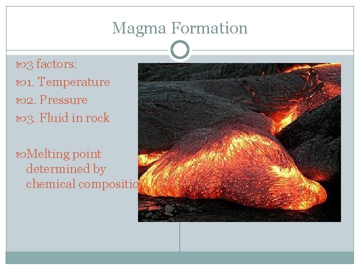 Magma Formation 3 factors: 1. Temperature 2. Pressure 3. Fluid in rock Melting point
