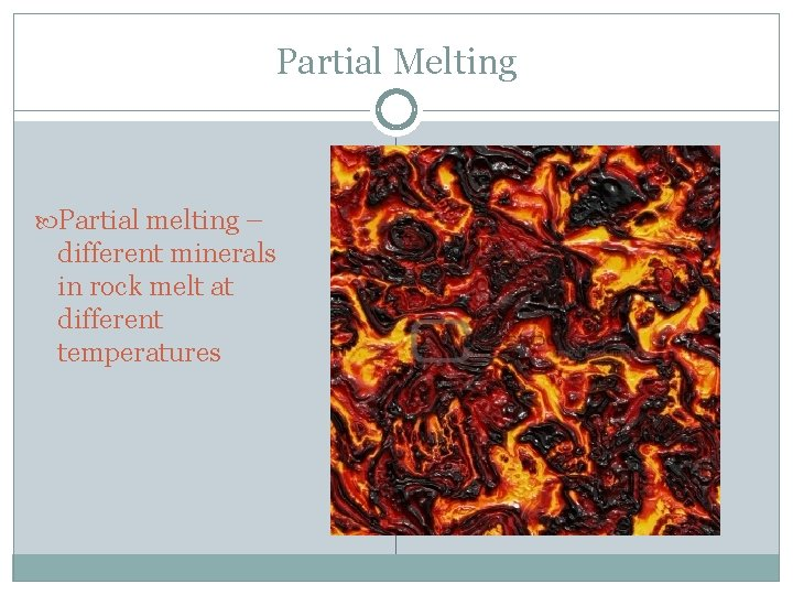 Partial Melting Partial melting – different minerals in rock melt at different temperatures
