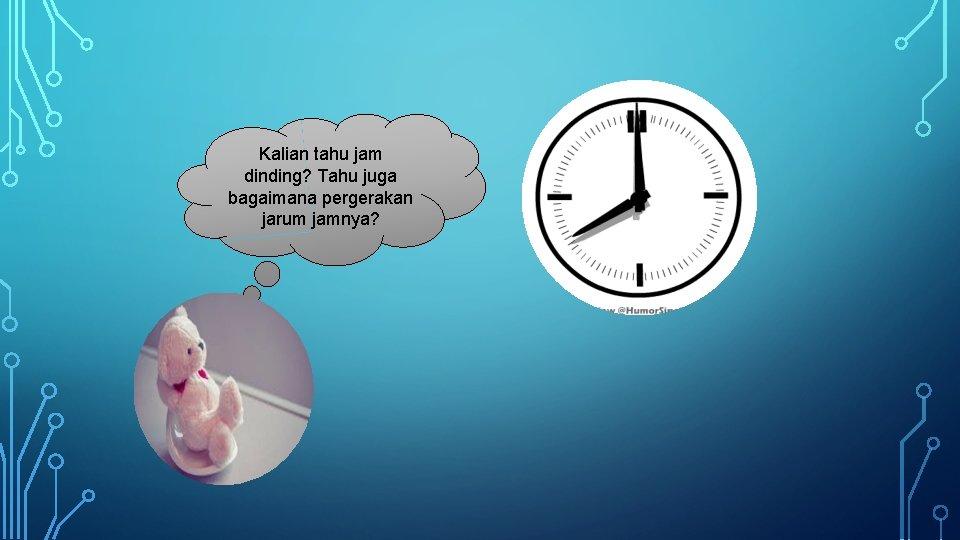 Kalian tahu jam dinding? Tahu juga bagaimana pergerakan jarum jamnya?