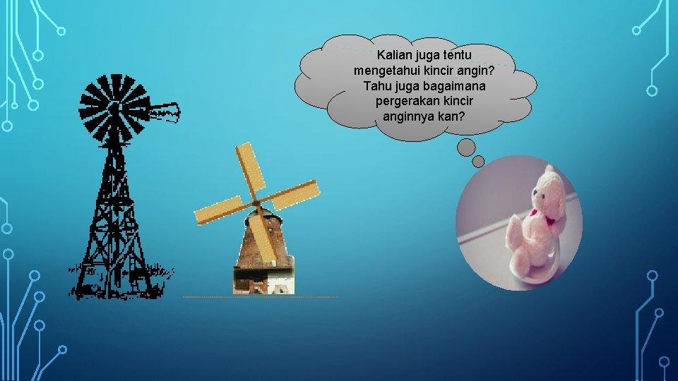 Kalian juga tentu mengetahui kincir angin? Tahu juga bagaimana pergerakan kincir anginnya kan?