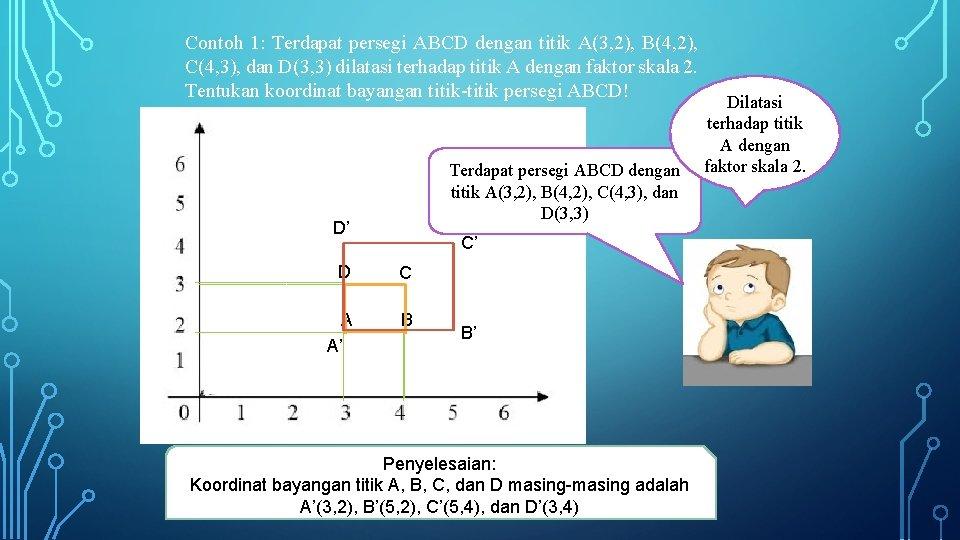 Contoh 1: Terdapat persegi ABCD dengan titik A(3, 2), B(4, 2), C(4, 3), dan