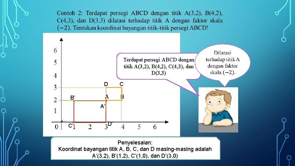 Terdapat persegi ABCD dengan titik A(3, 2), B(4, 2), C(4, 3), dan D(3,