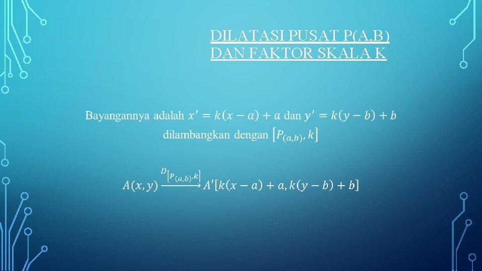 DILATASI PUSAT P(A, B) DAN FAKTOR SKALA K •