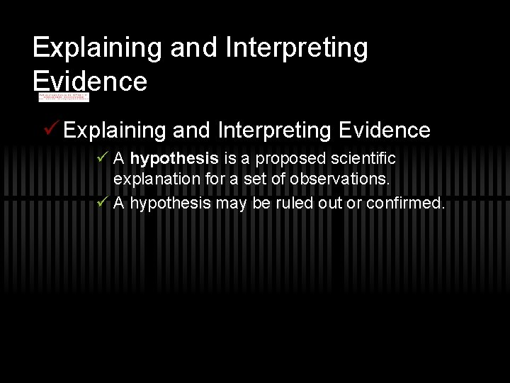 Explaining and Interpreting Evidence ü A hypothesis is a proposed scientific explanation for a