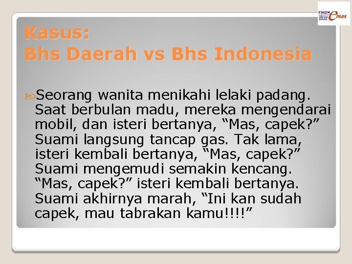 Kasus: Bhs Daerah vs Bhs Indonesia Seorang wanita menikahi lelaki padang. Saat berbulan madu,