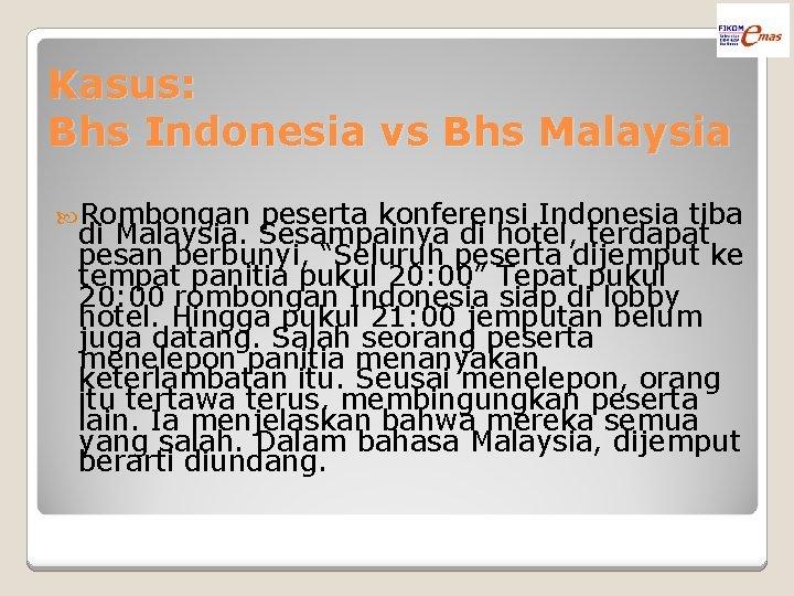 Kasus: Bhs Indonesia vs Bhs Malaysia Rombongan peserta konferensi Indonesia tiba di Malaysia. Sesampainya