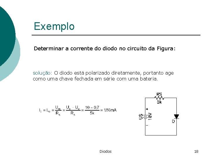 Exemplo Determinar a corrente do diodo no circuito da Figura: solução: O diodo está