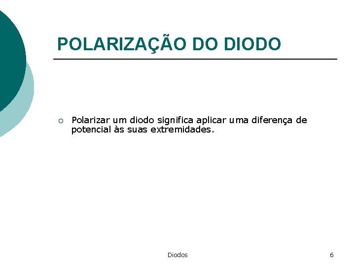 POLARIZAÇÃO DO DIODO ¡ Polarizar um diodo significa aplicar uma diferença de potencial às
