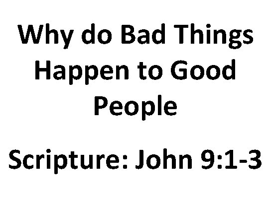 Why do Bad Things Happen to Good People Scripture: John 9: 1 -3