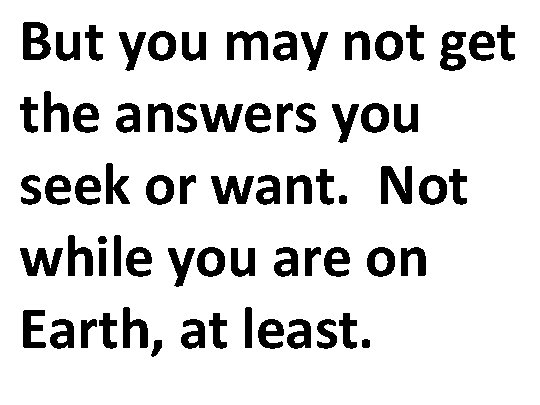 But you may not get the answers you seek or want. Not while you