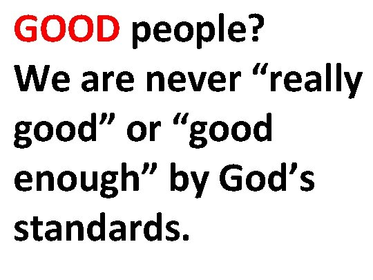 "GOOD people? We are never ""really good"" or ""good enough"" by God's standards."