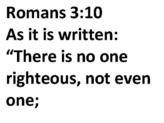 "Romans 3: 10 As it is written: ""There is no one righteous, not even"