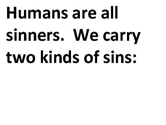 Humans are all sinners. We carry two kinds of sins: